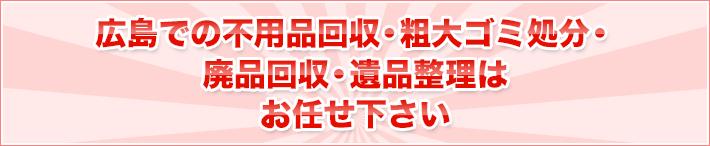 広島での不用品回収・粗大ごみ処分・廃品回収・遺品整理は お任せ下さい